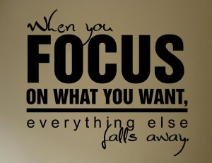 When-you-focus-on-what-you-want-everything-else-falls-away