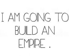 gonna build an empire
